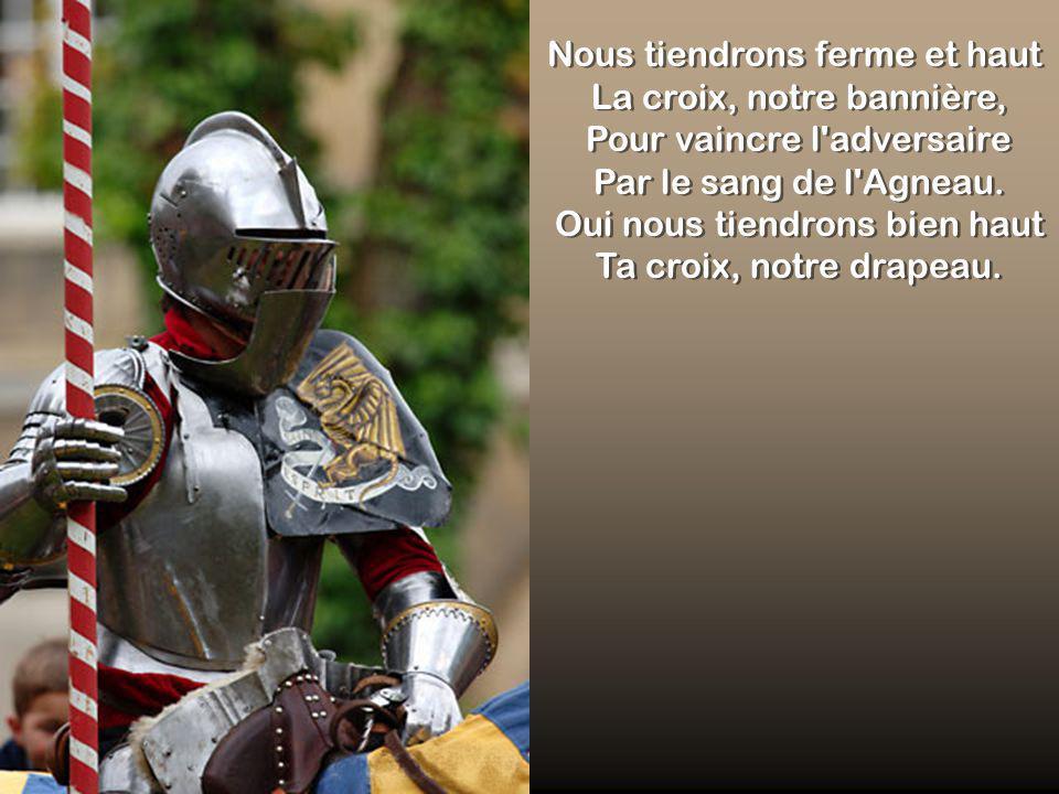 Nous tiendrons ferme et haut La croix, notre bannière, Pour vaincre l adversaire Par le sang de l Agneau.
