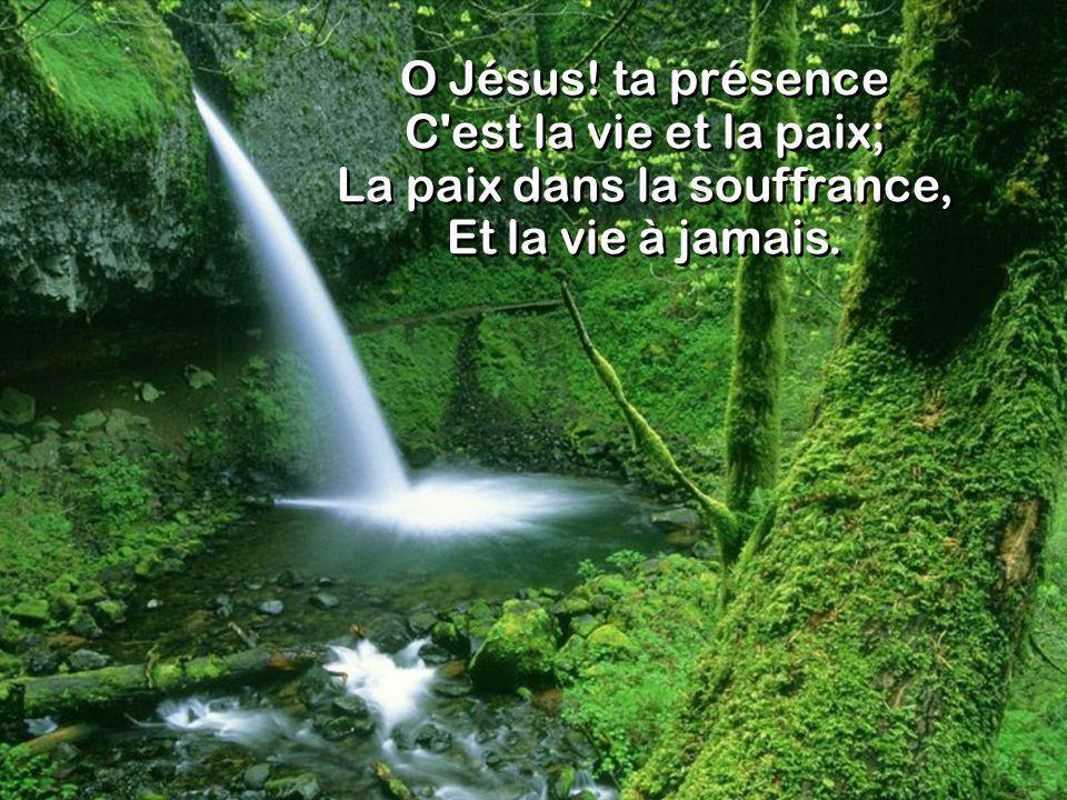 O Jésus! ta présence C est la vie et la paix; La paix dans la souffrance, Et la vie à jamais.