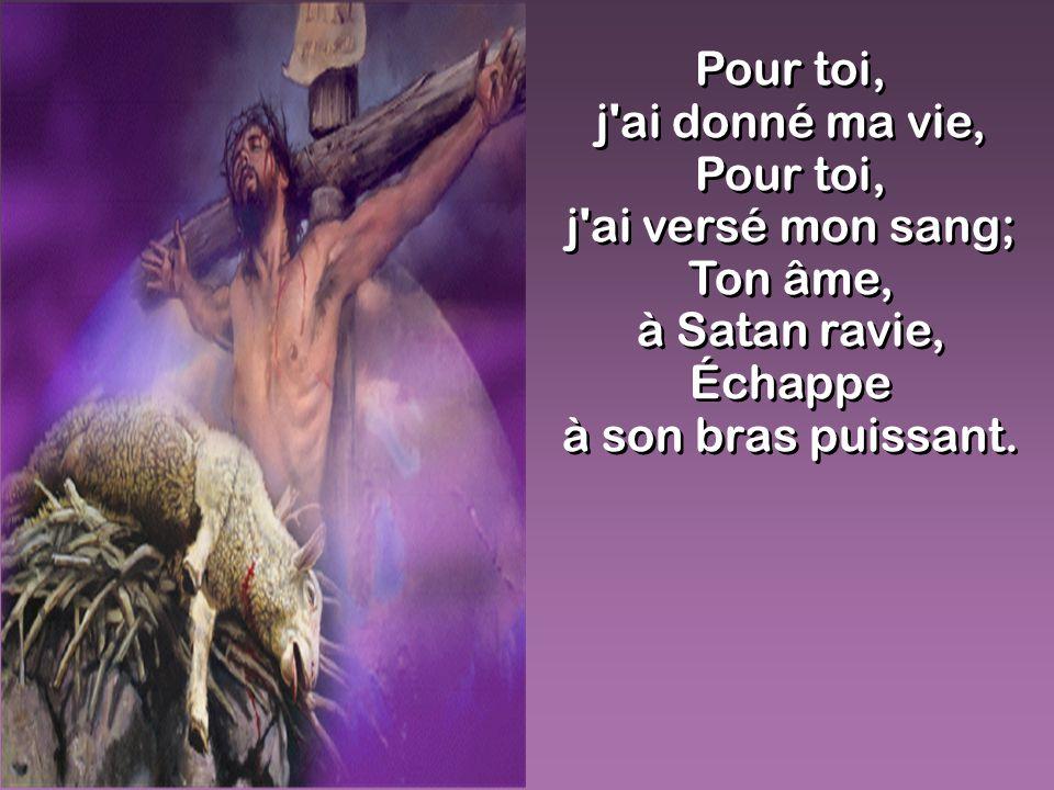 j ai donné ma vie, Pour toi, j ai versé mon sang; Ton âme,