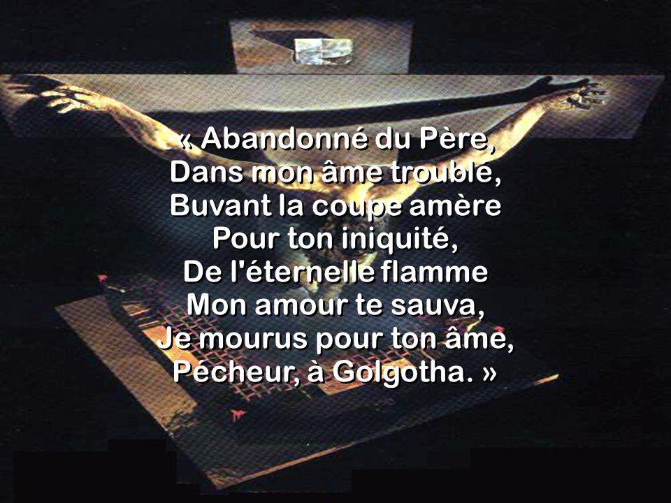 « Abandonné du Père, Dans mon âme troublé, Buvant la coupe amère Pour ton iniquité, De l éternelle flamme Mon amour te sauva, Je mourus pour ton âme, Pécheur, à Golgotha.