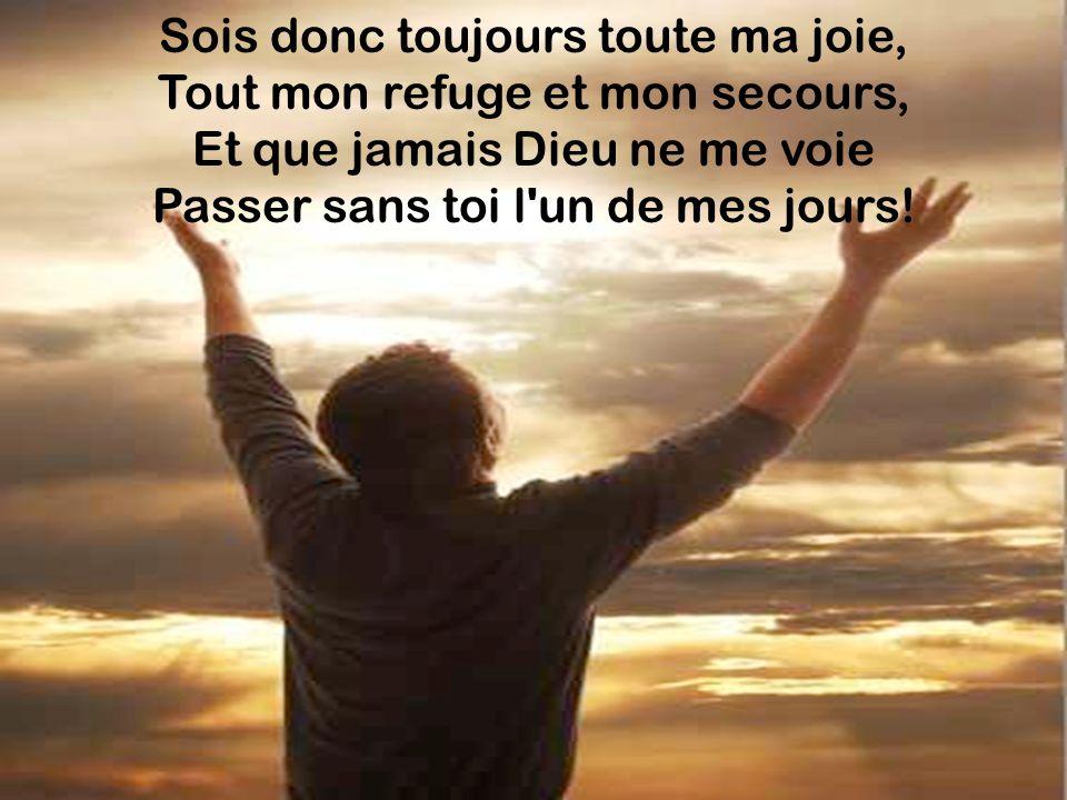 Sois donc toujours toute ma joie, Tout mon refuge et mon secours, Et que jamais Dieu ne me voie Passer sans toi l un de mes jours!