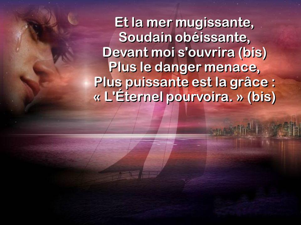 Et la mer mugissante, Soudain obéissante, Devant moi s ouvrira (bis) Plus le danger menace, Plus puissante est la grâce : « L Éternel pourvoira.