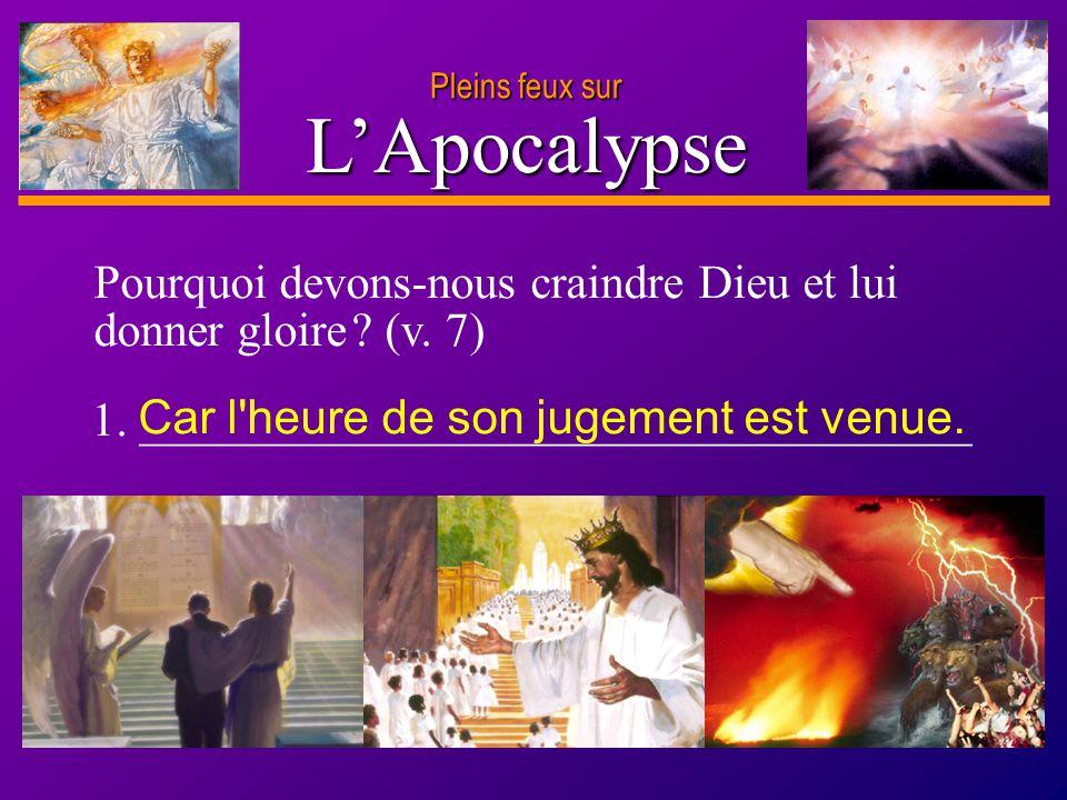 Pleins feux sur L'Apocalypse. Pourquoi devons-nous craindre Dieu et lui donner gloire (v. 7) Car l heure de son jugement est venue.