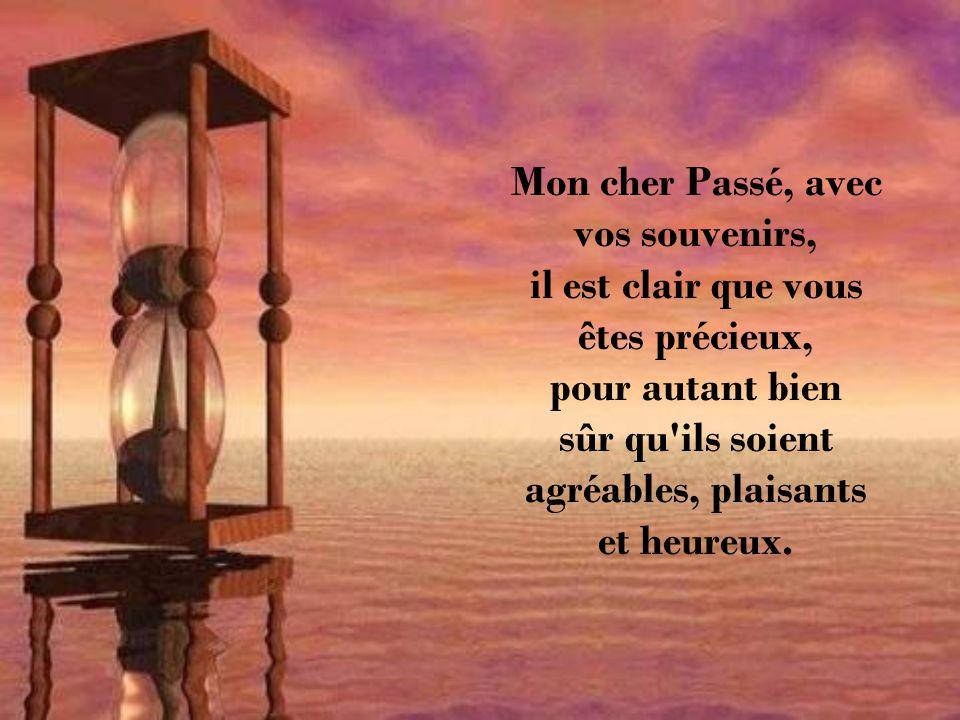 Mon cher Passé, avec vos souvenirs, il est clair que vous êtes précieux, pour autant bien sûr qu ils soient agréables, plaisants et heureux.