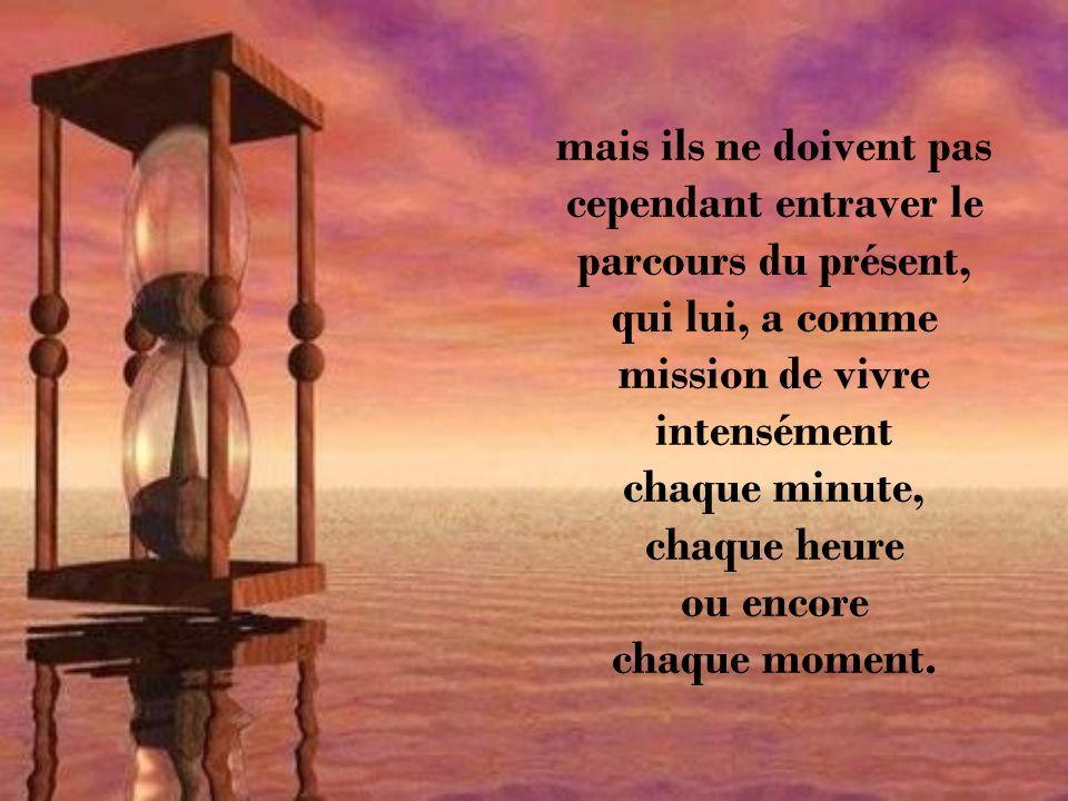 mais ils ne doivent pas cependant entraver le parcours du présent, qui lui, a comme mission de vivre intensément chaque minute, chaque heure ou encore chaque moment.