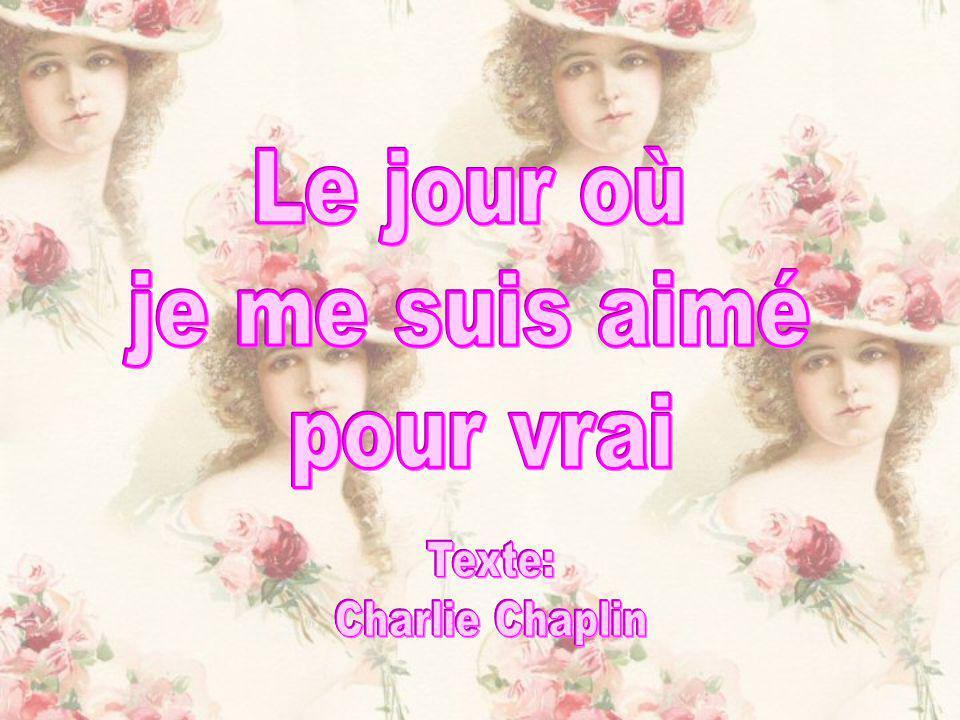Le jour où je me suis aimé pour vrai Texte: Charlie Chaplin