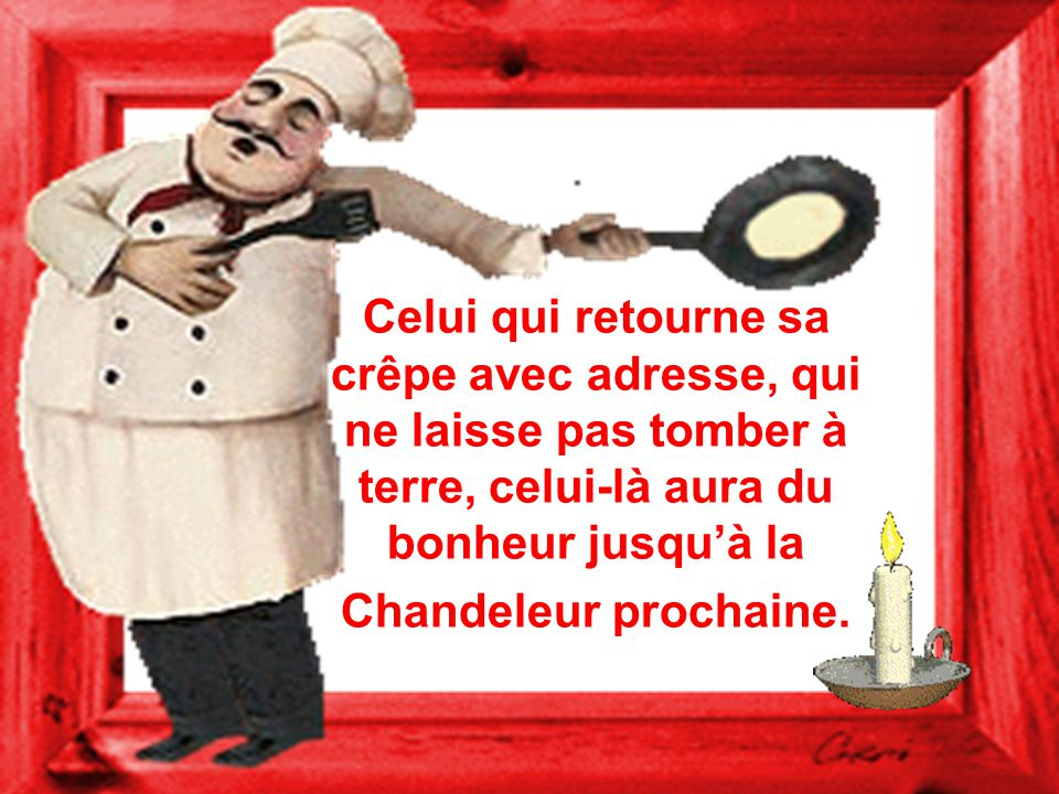 Celui qui retourne sa crêpe avec adresse, qui ne laisse pas tomber à terre, celui-là aura du bonheur jusqu'à la Chandeleur prochaine.