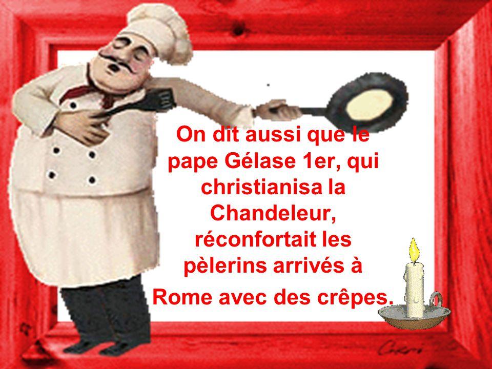 On dit aussi que le pape Gélase 1er, qui christianisa la Chandeleur, réconfortait les pèlerins arrivés à Rome avec des crêpes.