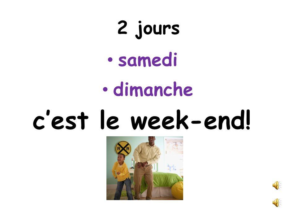 2 jours samedi dimanche c'est le week-end!