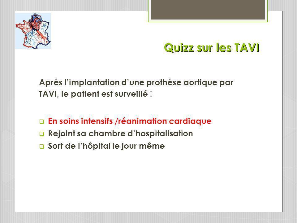 Quizz sur les TAVI Après l'implantation d'une prothèse aortique par TAVI, le patient est surveillé :