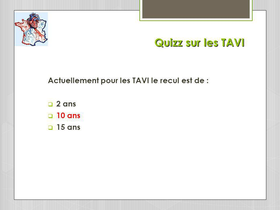 Quizz sur les TAVI Actuellement pour les TAVI le recul est de : 2 ans
