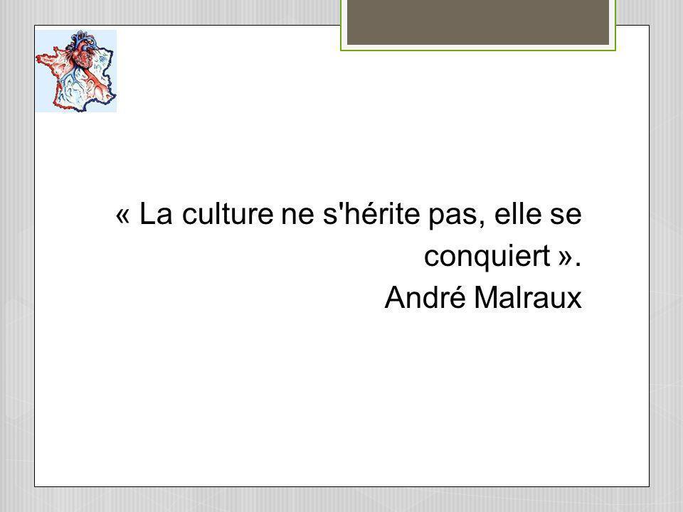 « La culture ne s hérite pas, elle se conquiert ». André Malraux