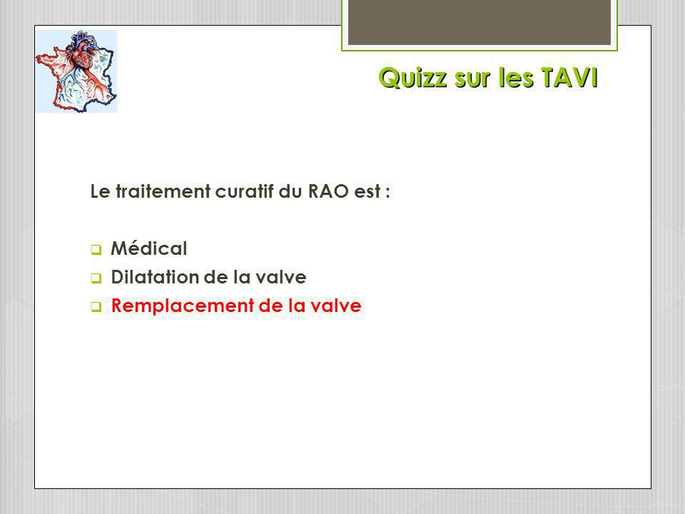 Quizz sur les TAVI Le traitement curatif du RAO est : Médical