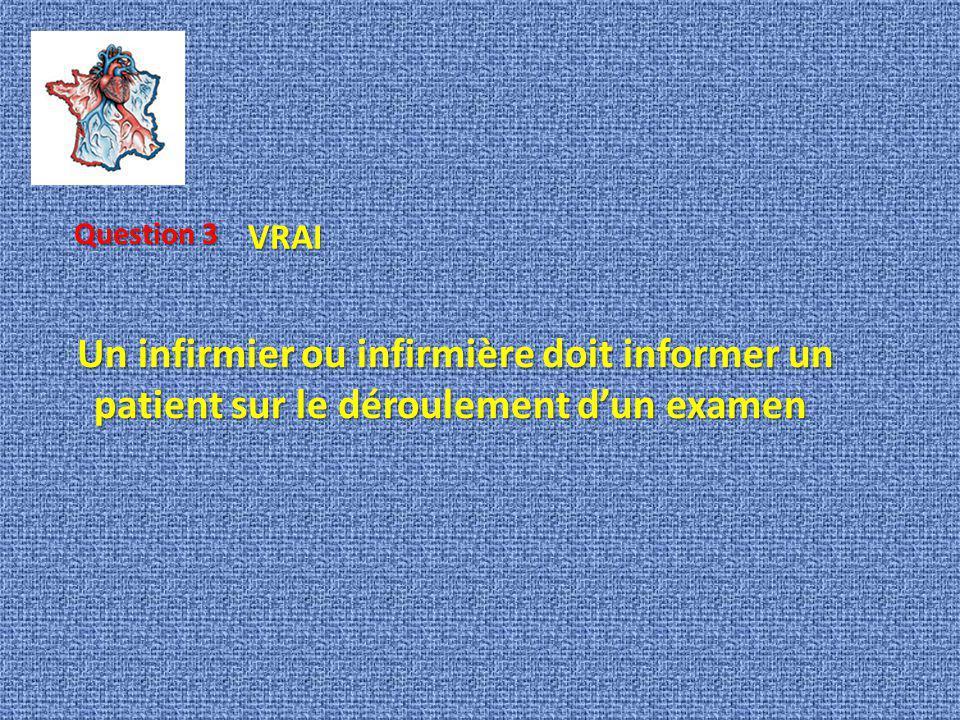 Question 3 VRAI Un infirmier ou infirmière doit informer un patient sur le déroulement d'un examen