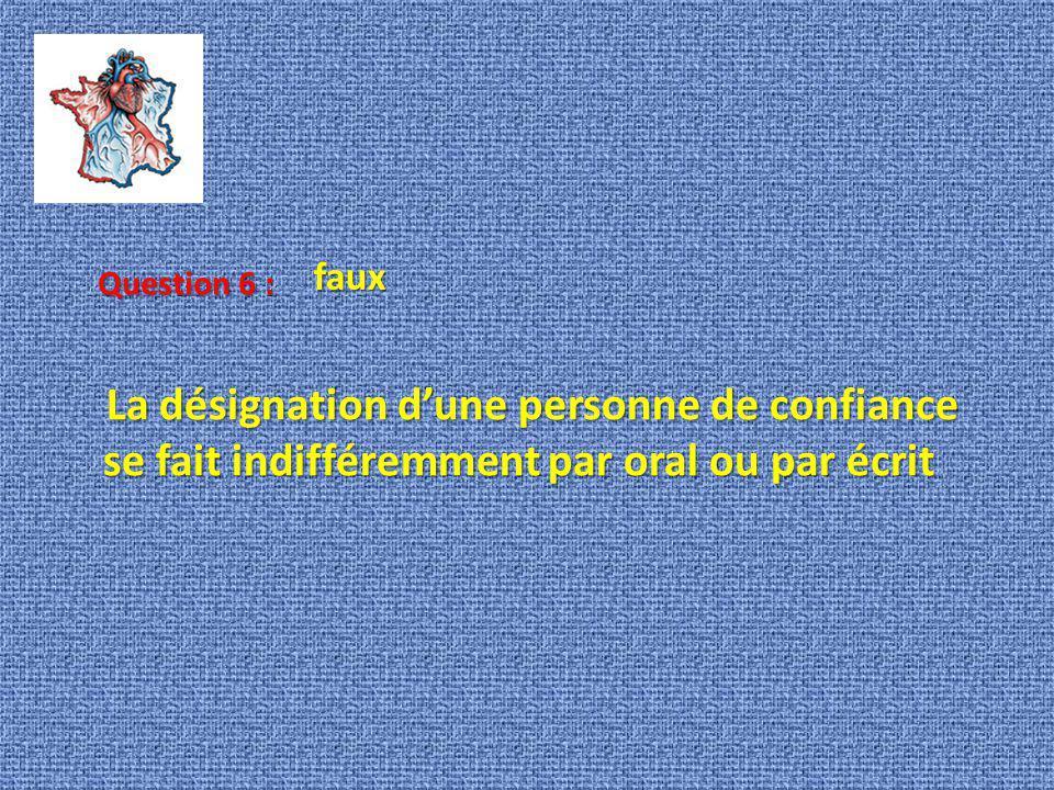 faux Question 6 : La désignation d'une personne de confiance se fait indifféremment par oral ou par écrit.