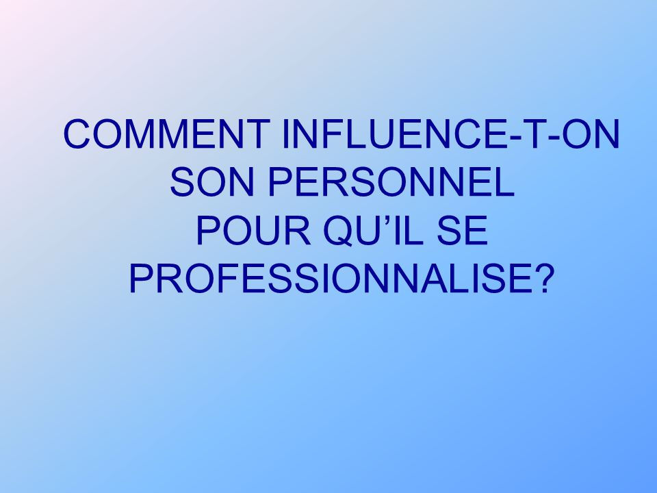 COMMENT INFLUENCE-T-ON SON PERSONNEL POUR QU'IL SE PROFESSIONNALISE