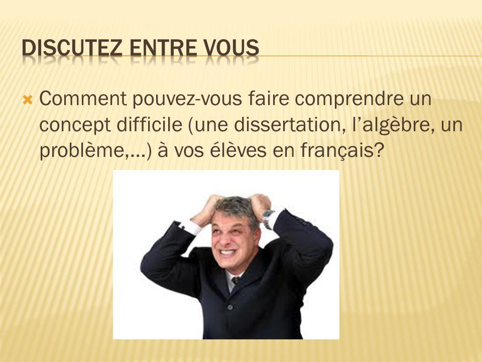 Discutez entre vous Comment pouvez-vous faire comprendre un concept difficile (une dissertation, l'algèbre, un problème,…) à vos élèves en français