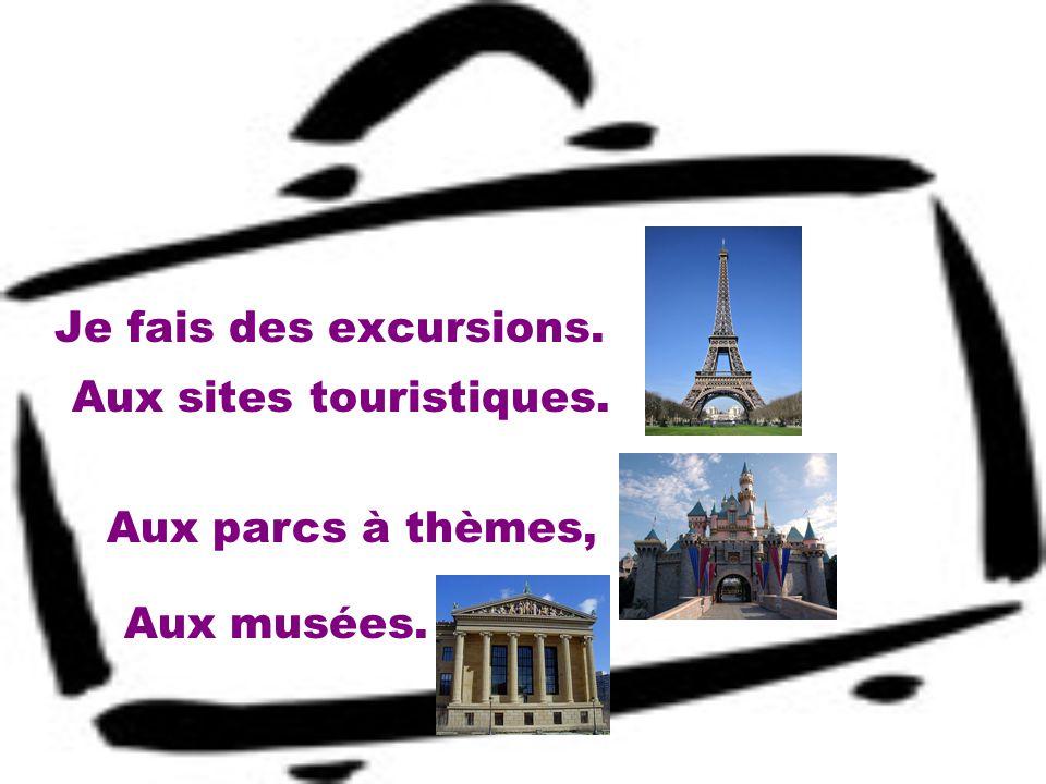 Je fais des excursions. Aux sites touristiques. Aux parcs à thèmes, Aux musées.