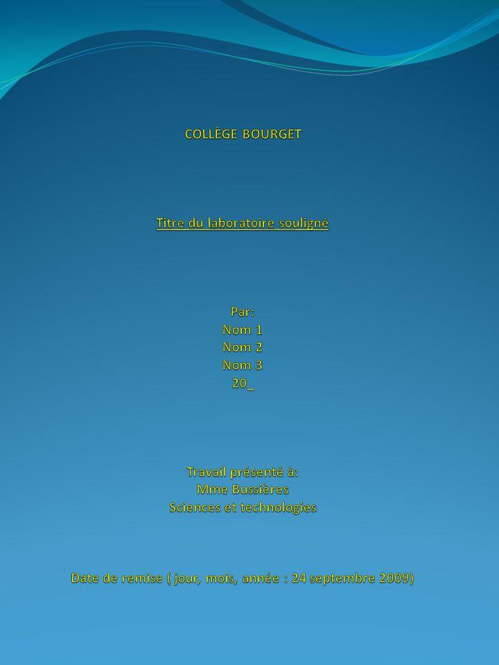 COLLÈGE BOURGET Titre du laboratoire souligné Par: Nom 1 Nom 2 Nom 3 20_ Travail présenté à: Mme Bussières Sciences et technologies Date de remise ( jour, mois, année : 24 septembre 2009)