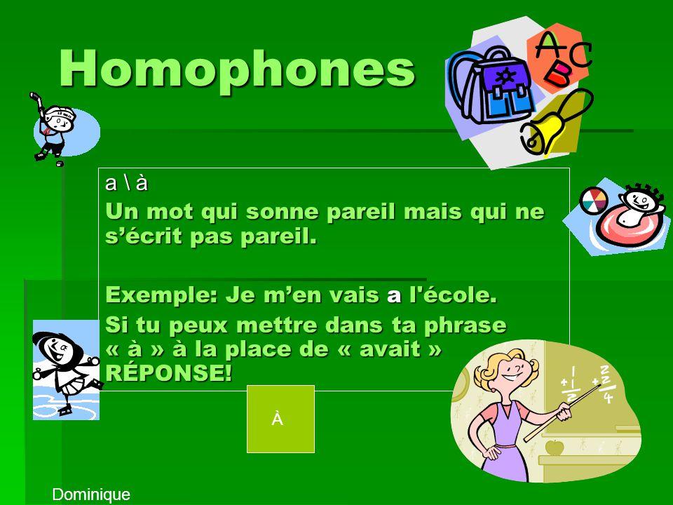 Homophones a \ à. Un mot qui sonne pareil mais qui ne s'écrit pas pareil. Exemple: Je m'en vais a l école.
