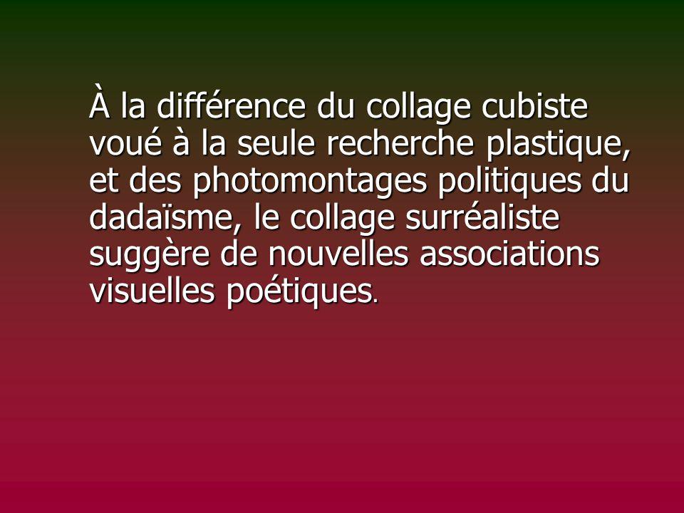 À la différence du collage cubiste voué à la seule recherche plastique, et des photomontages politiques du dadaïsme, le collage surréaliste suggère de nouvelles associations visuelles poétiques.