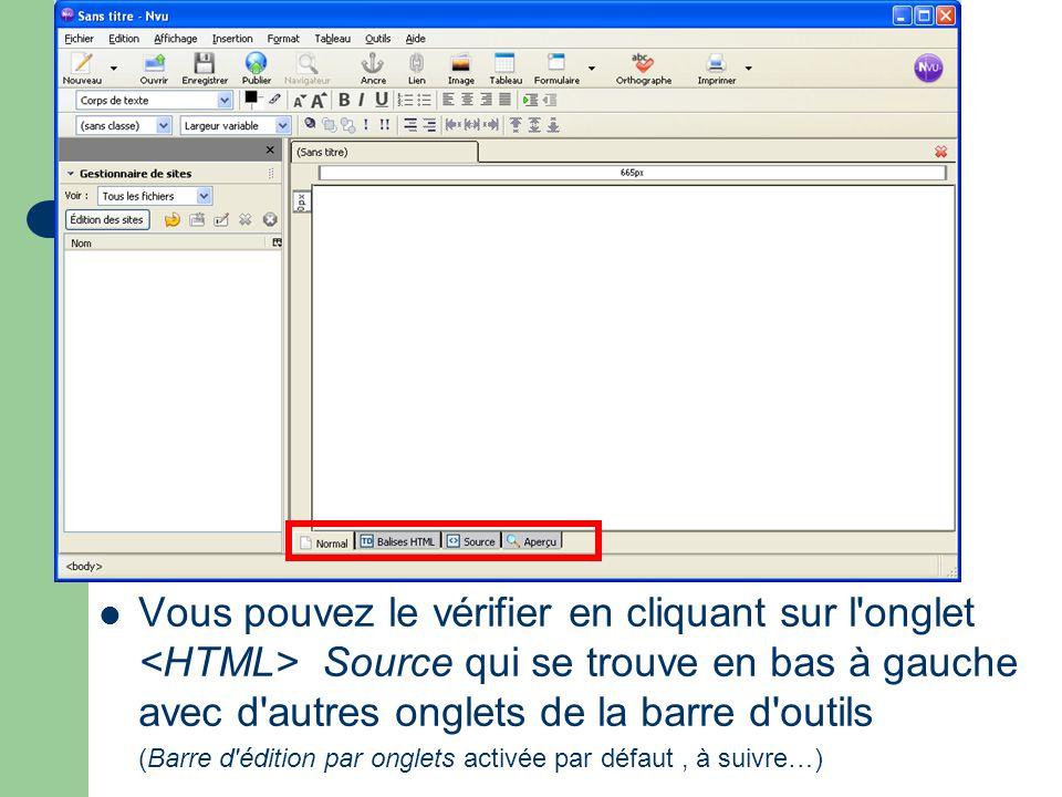 Vous pouvez le vérifier en cliquant sur l onglet <HTML> Source qui se trouve en bas à gauche avec d autres onglets de la barre d outils