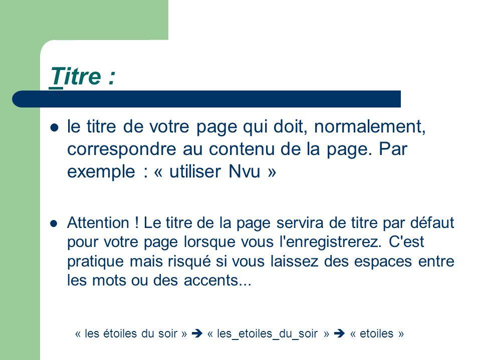 Titre : le titre de votre page qui doit, normalement, correspondre au contenu de la page. Par exemple : « utiliser Nvu »