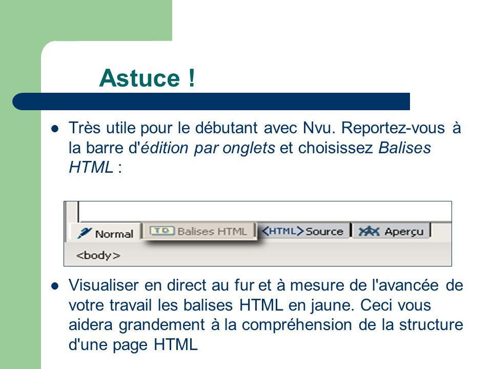 Astuce ! Très utile pour le débutant avec Nvu. Reportez-vous à la barre d édition par onglets et choisissez Balises HTML :
