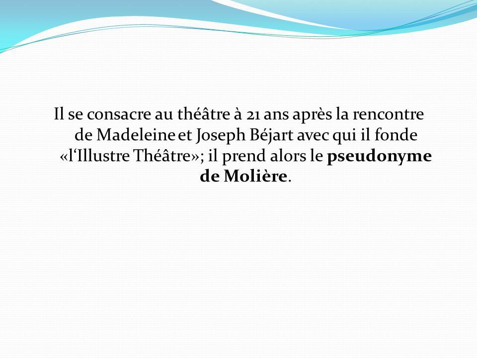 Il se consacre au théâtre à 21 ans après la rencontre de Madeleine et Joseph Béjart avec qui il fonde «l'Illustre Théâtre»; il prend alors le pseudonyme de Molière.