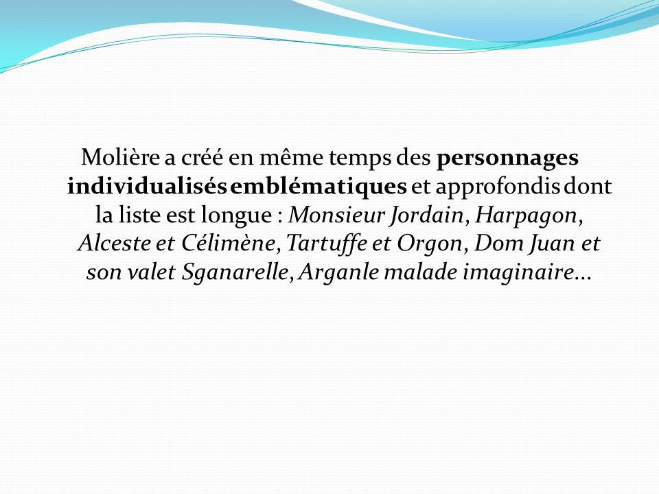 Molière a créé en même temps des personnages individualisés emblématiques et approfondis dont la liste est longue : Monsieur Jordain, Harpagon, Alceste et Célimène, Tartuffe et Orgon, Dom Juan et son valet Sganarelle, Arganle malade imaginaire...