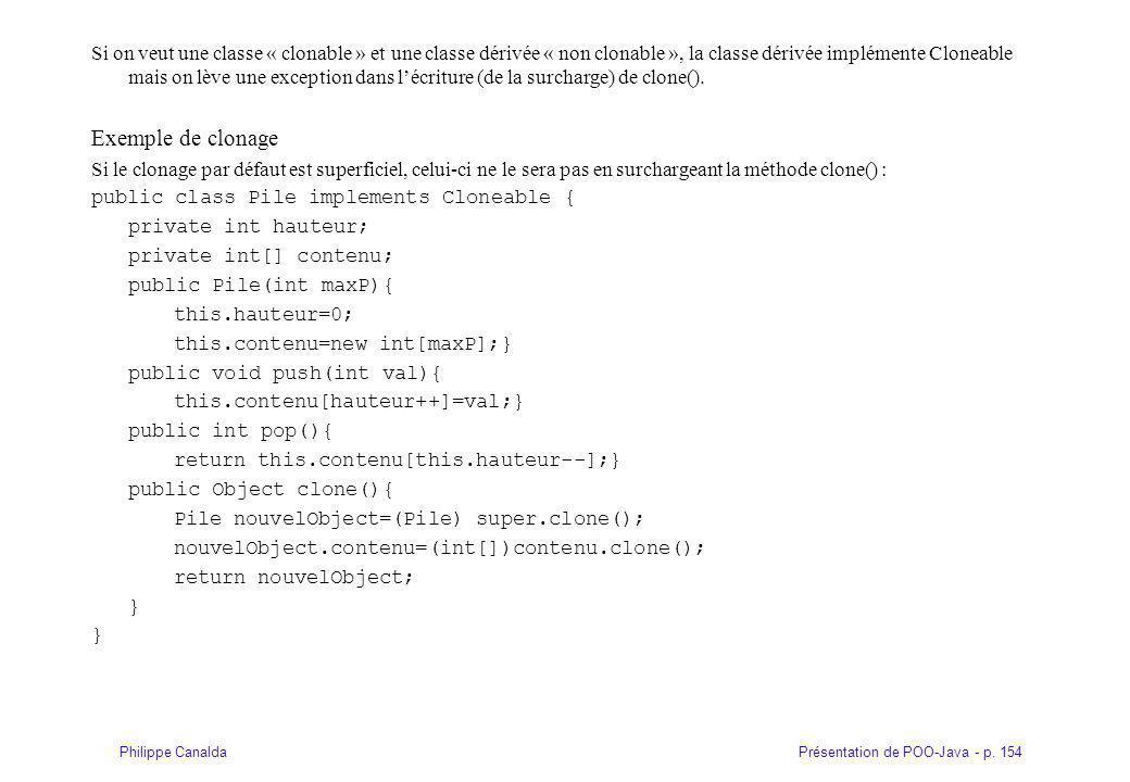 Si on veut une classe « clonable » et une classe dérivée « non clonable », la classe dérivée implémente Cloneable mais on lève une exception dans l'écriture (de la surcharge) de clone().
