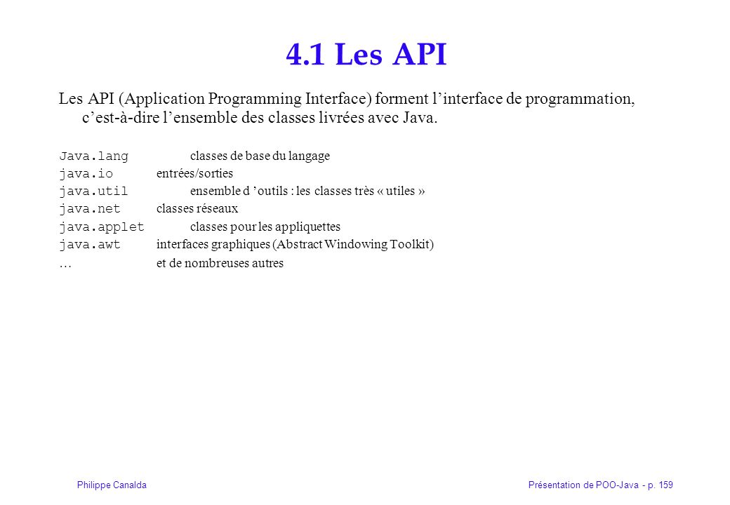 4.1 Les API Les API (Application Programming Interface) forment l'interface de programmation, c'est-à-dire l'ensemble des classes livrées avec Java.