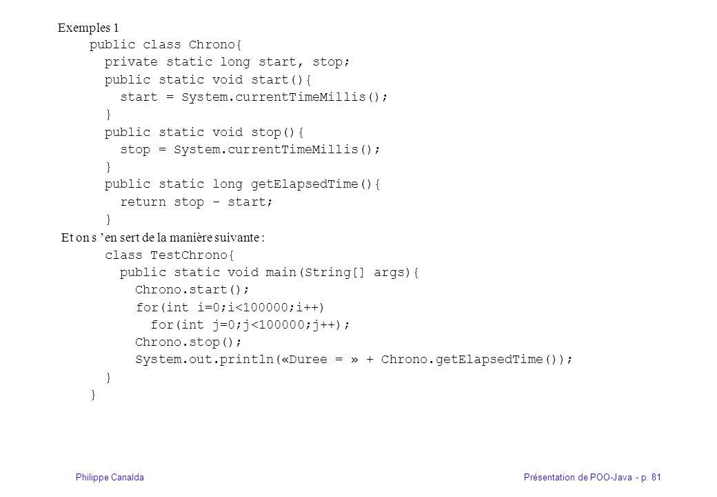 Exemples 1 public class Chrono{ private static long start, stop; public static void start(){ start = System.currentTimeMillis();