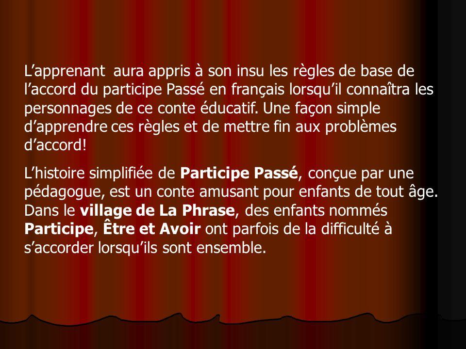 L'apprenant aura appris à son insu les règles de base de l'accord du participe Passé en français lorsqu'il connaîtra les personnages de ce conte éducatif. Une façon simple d'apprendre ces règles et de mettre fin aux problèmes d'accord!