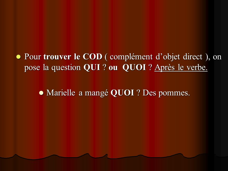 Pour trouver le COD ( complément d'objet direct ), on pose la question QUI ou QUOI Après le verbe.
