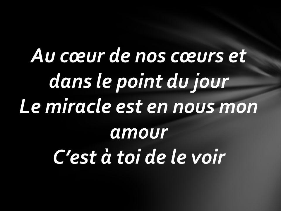 Au cœur de nos cœurs et dans le point du jour Le miracle est en nous mon amour C'est à toi de le voir