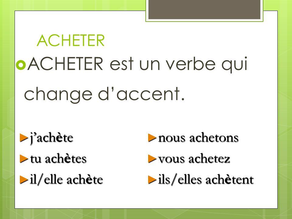 ACHETER est un verbe qui change d'accent.