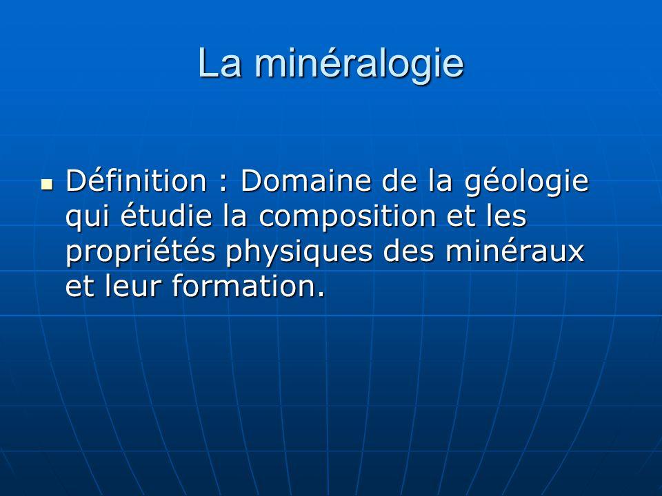 La minéralogie Définition : Domaine de la géologie qui étudie la composition et les propriétés physiques des minéraux et leur formation.