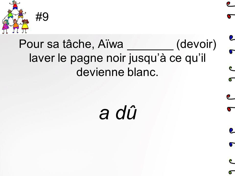 #9 Pour sa tâche, Aïwa _______ (devoir) laver le pagne noir jusqu'à ce qu'il devienne blanc. a dû