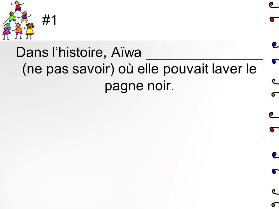 #1 Dans l'histoire, Aïwa _______________ (ne pas savoir) où elle pouvait laver le pagne noir.