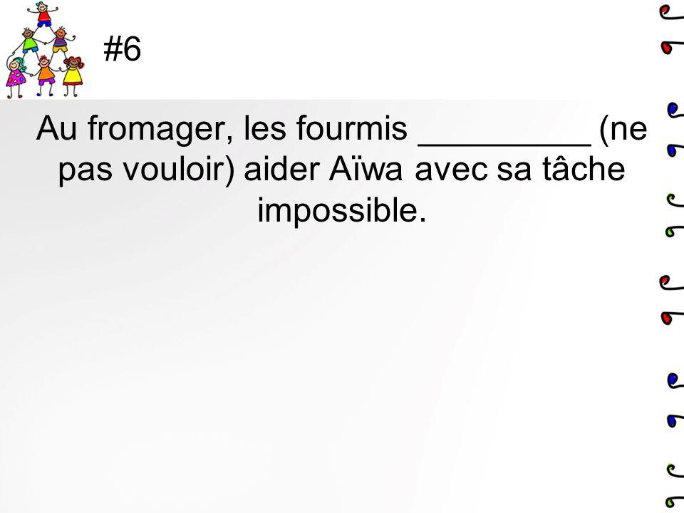 #6 Au fromager, les fourmis _________ (ne pas vouloir) aider Aïwa avec sa tâche impossible.