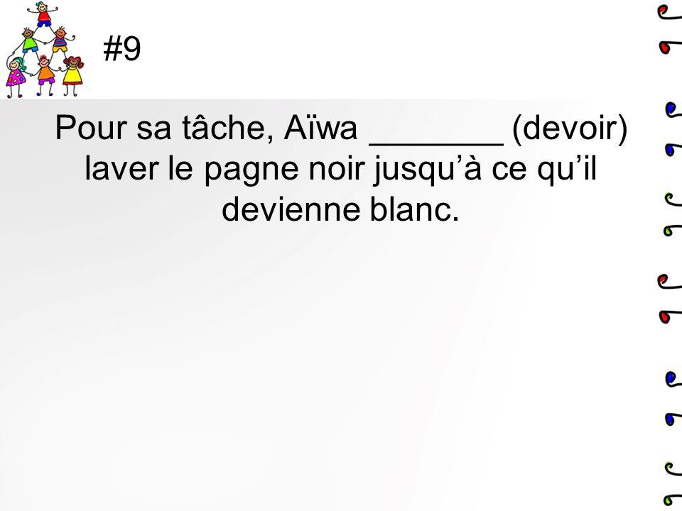 #9 Pour sa tâche, Aïwa _______ (devoir) laver le pagne noir jusqu'à ce qu'il devienne blanc.