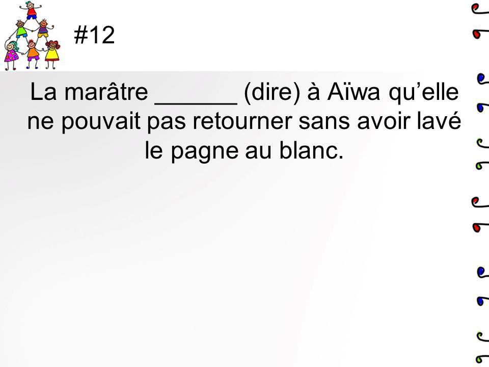 #12 La marâtre ______ (dire) à Aïwa qu'elle ne pouvait pas retourner sans avoir lavé le pagne au blanc.