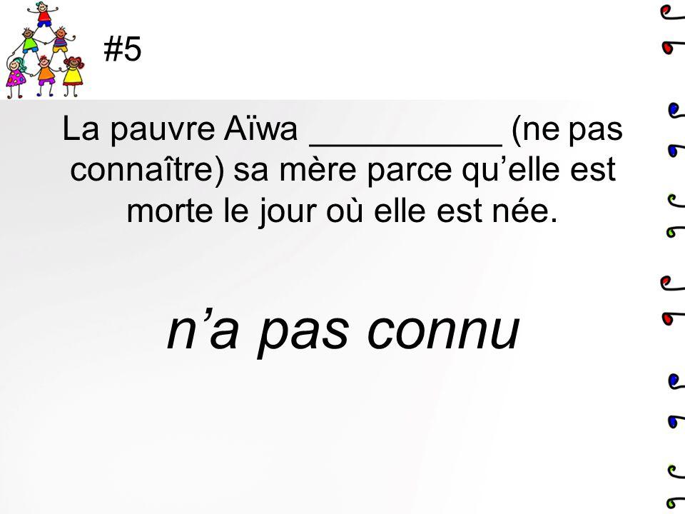 #5 La pauvre Aïwa __________ (ne pas connaître) sa mère parce qu'elle est morte le jour où elle est née.