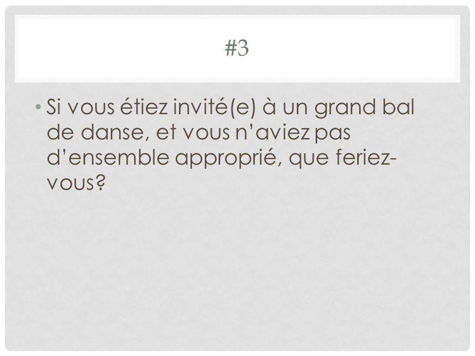 #3 Si vous étiez invité(e) à un grand bal de danse, et vous n'aviez pas d'ensemble approprié, que feriez-vous