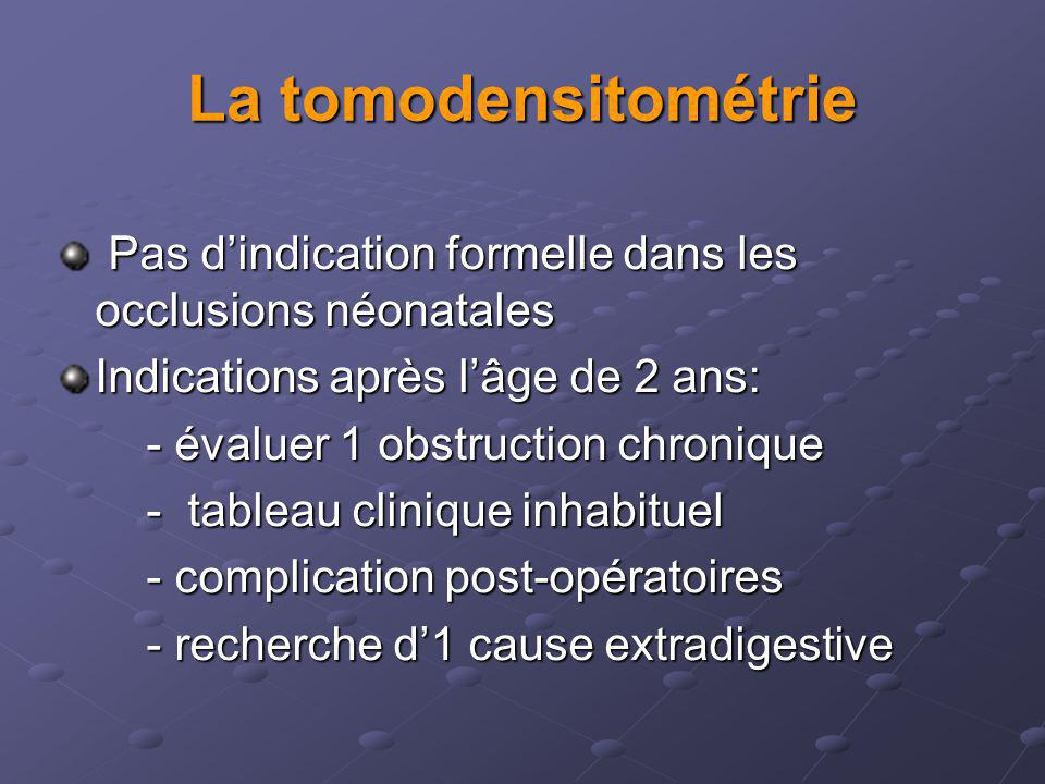 La tomodensitométrie Pas d'indication formelle dans les occlusions néonatales. Indications après l'âge de 2 ans: