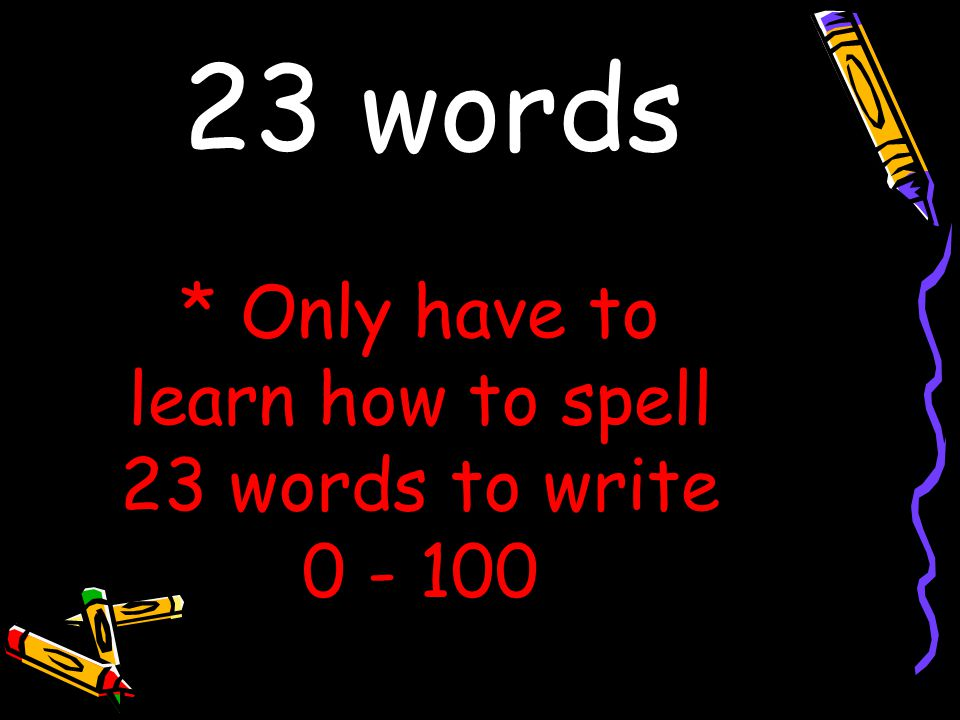 * Only have to learn how to spell 23 words to write 0 - 100