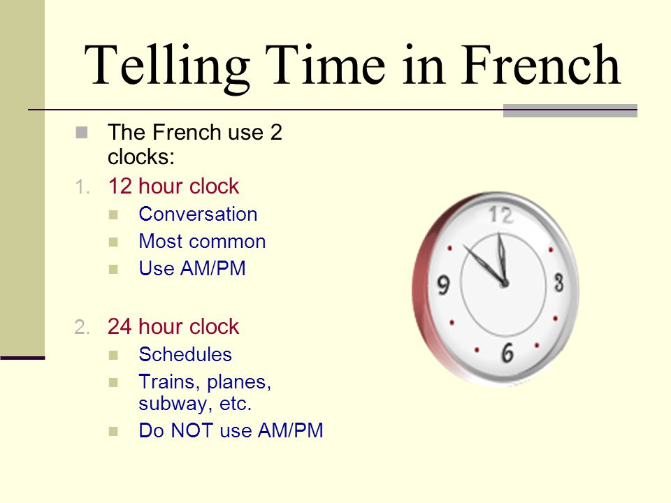 Telling Time in French The French use 2 clocks: 12 hour clock