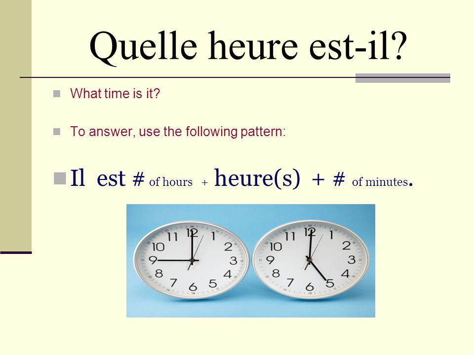 Quelle heure est-il Il est # of hours + heure(s) + # of minutes.