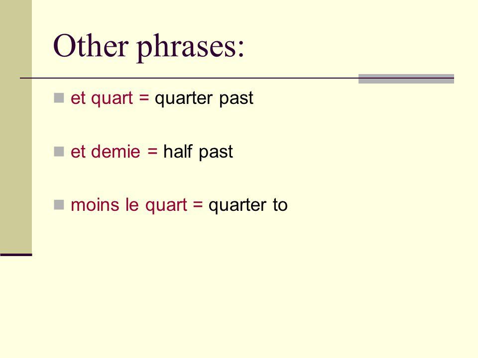 Other phrases: et quart = quarter past et demie = half past